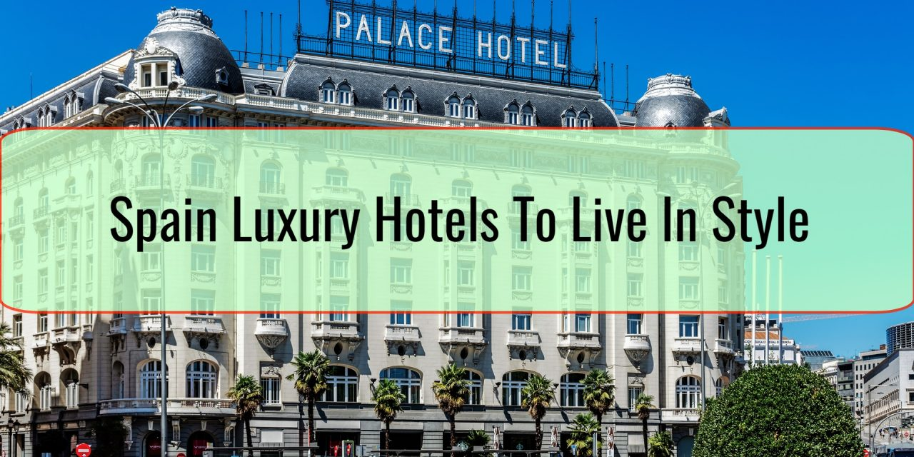 Spain Luxury Hotels To Live In Style