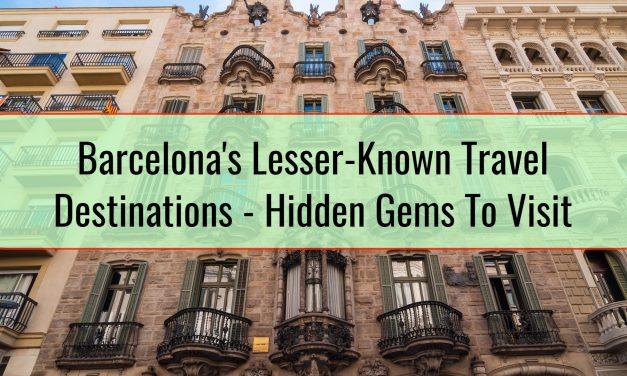 Barcelona's Lesser-Known Travel Destinations – Hidden Gems To Visit