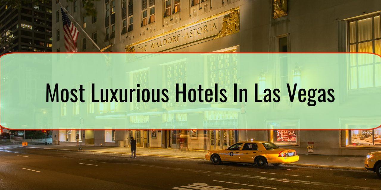 Most Luxurious Hotels In Las Vegas